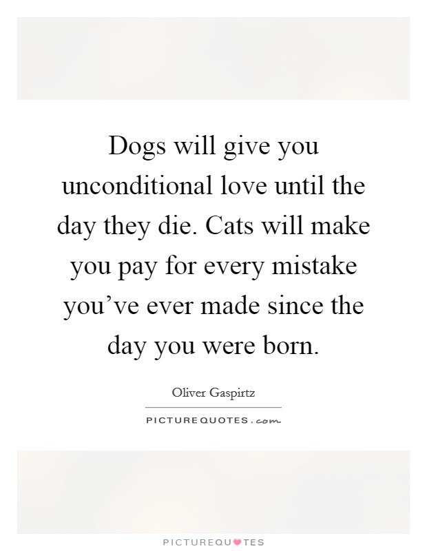 Dogs will give you unconditional love until the day they die. Cats will make you pay for every mistake you've ever made since the day you were born Picture Quote #1