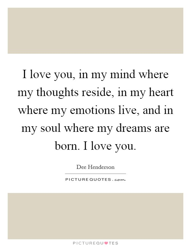 I love you, in my mind where my thoughts reside, in my heart where my emotions live, and in my soul where my dreams are born. I love you Picture Quote #1