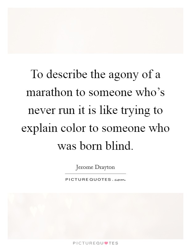 To describe the agony of a marathon to someone who's never run it is like trying to explain color to someone who was born blind Picture Quote #1