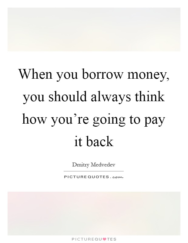 When you borrow money, you should always think how you're going to pay it back Picture Quote #1