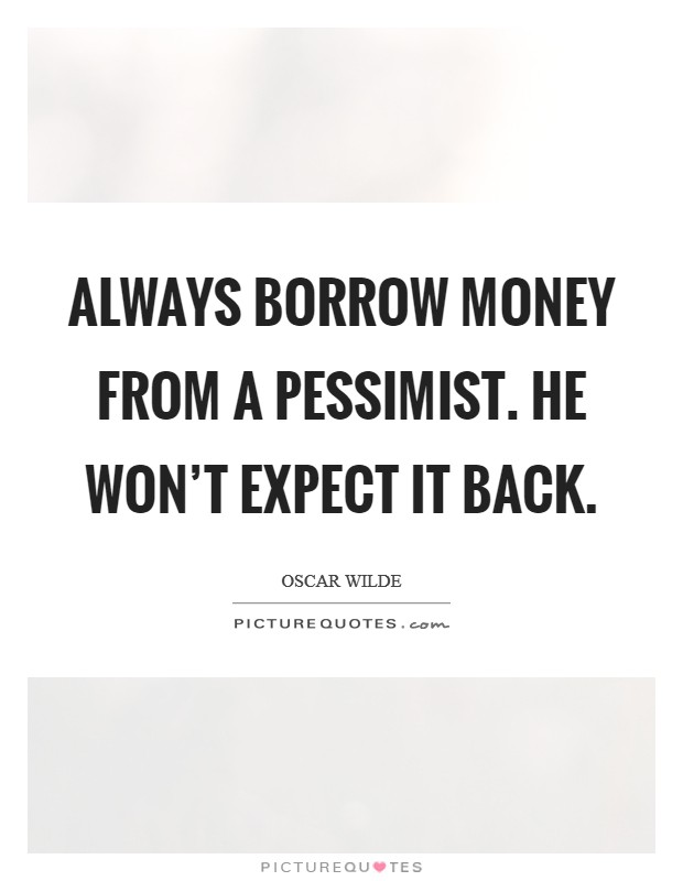 Always borrow money from a pessimist. He won't expect it back Picture Quote #1