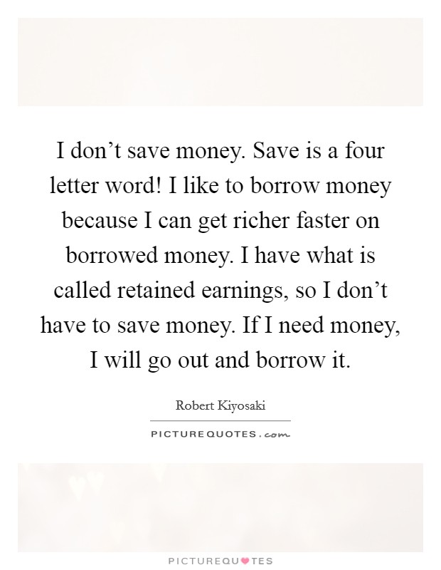 I don't save money. Save is a four letter word! I like to borrow money because I can get richer faster on borrowed money. I have what is called retained earnings, so I don't have to save money. If I need money, I will go out and borrow it Picture Quote #1