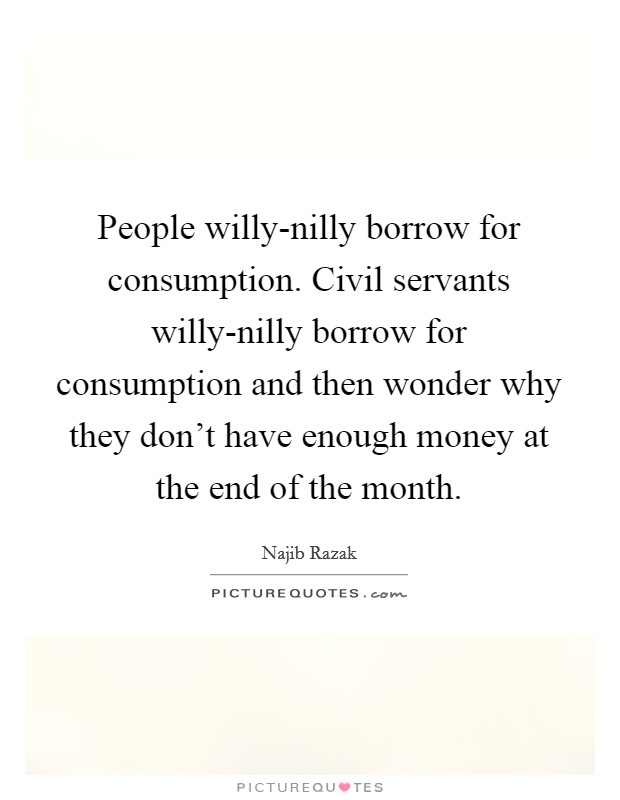 People willy-nilly borrow for consumption. Civil servants willy-nilly borrow for consumption and then wonder why they don't have enough money at the end of the month Picture Quote #1