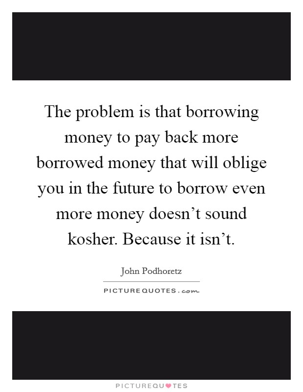 The problem is that borrowing money to pay back more borrowed money that will oblige you in the future to borrow even more money doesn't sound kosher. Because it isn't. Picture Quote #1