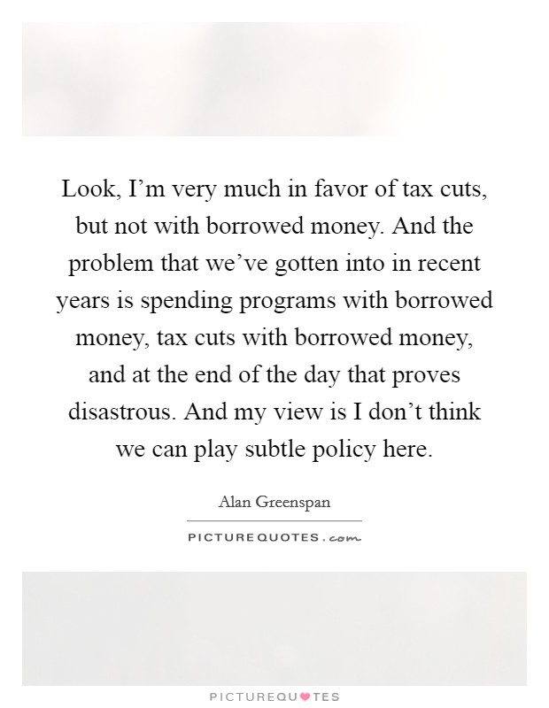 Look, I'm very much in favor of tax cuts, but not with borrowed money. And the problem that we've gotten into in recent years is spending programs with borrowed money, tax cuts with borrowed money, and at the end of the day that proves disastrous. And my view is I don't think we can play subtle policy here Picture Quote #1