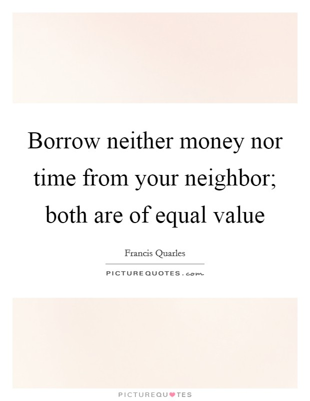 Borrow neither money nor time from your neighbor; both are of equal value Picture Quote #1