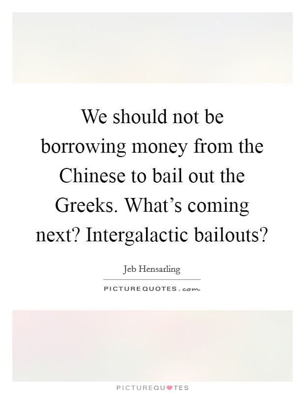 We should not be borrowing money from the Chinese to bail out the Greeks. What's coming next? Intergalactic bailouts? Picture Quote #1