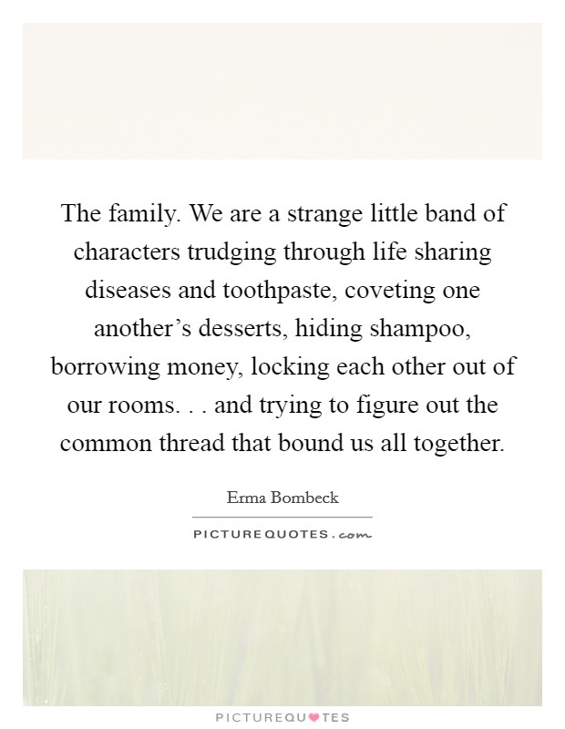 The family. We are a strange little band of characters trudging through life sharing diseases and toothpaste, coveting one another's desserts, hiding shampoo, borrowing money, locking each other out of our rooms. . . and trying to figure out the common thread that bound us all together Picture Quote #1