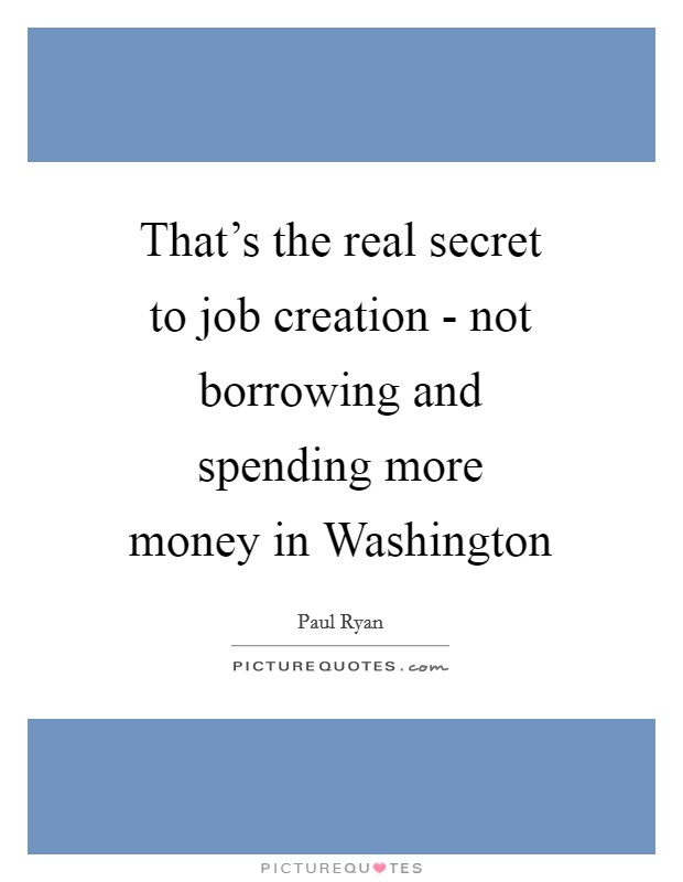 That's the real secret to job creation - not borrowing and spending more money in Washington Picture Quote #1