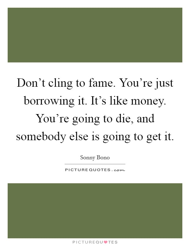 Don't cling to fame. You're just borrowing it. It's like money. You're going to die, and somebody else is going to get it Picture Quote #1