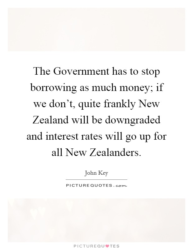 The Government has to stop borrowing as much money; if we don't, quite frankly New Zealand will be downgraded and interest rates will go up for all New Zealanders Picture Quote #1