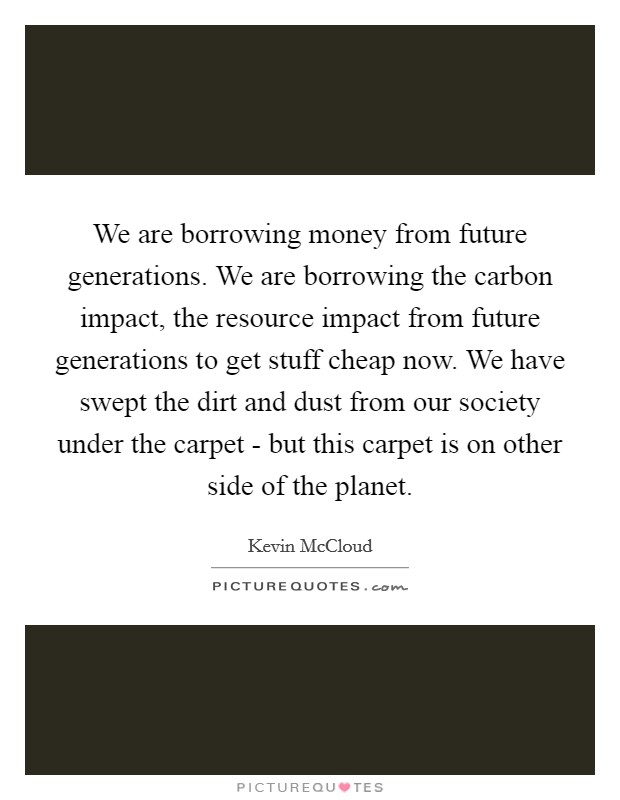We are borrowing money from future generations. We are borrowing the carbon impact, the resource impact from future generations to get stuff cheap now. We have swept the dirt and dust from our society under the carpet - but this carpet is on other side of the planet. Picture Quote #1