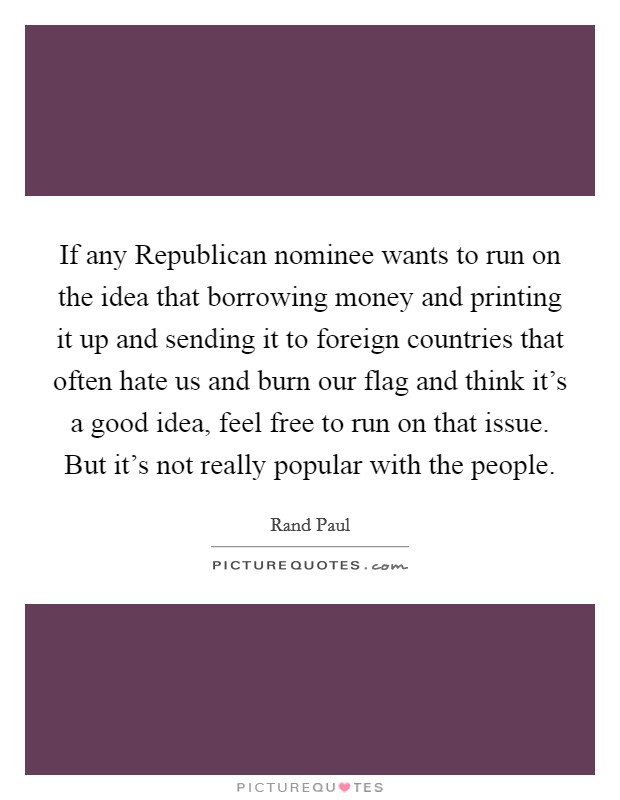 If any Republican nominee wants to run on the idea that borrowing money and printing it up and sending it to foreign countries that often hate us and burn our flag and think it's a good idea, feel free to run on that issue. But it's not really popular with the people Picture Quote #1