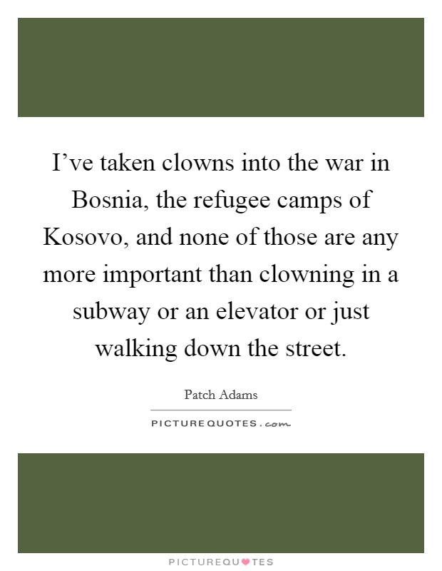 I've taken clowns into the war in Bosnia, the refugee camps of Kosovo, and none of those are any more important than clowning in a subway or an elevator or just walking down the street Picture Quote #1