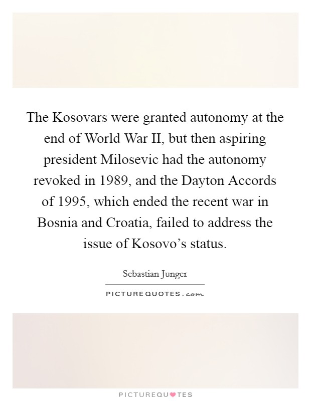 The Kosovars were granted autonomy at the end of World War II, but then aspiring president Milosevic had the autonomy revoked in 1989, and the Dayton Accords of 1995, which ended the recent war in Bosnia and Croatia, failed to address the issue of Kosovo's status Picture Quote #1