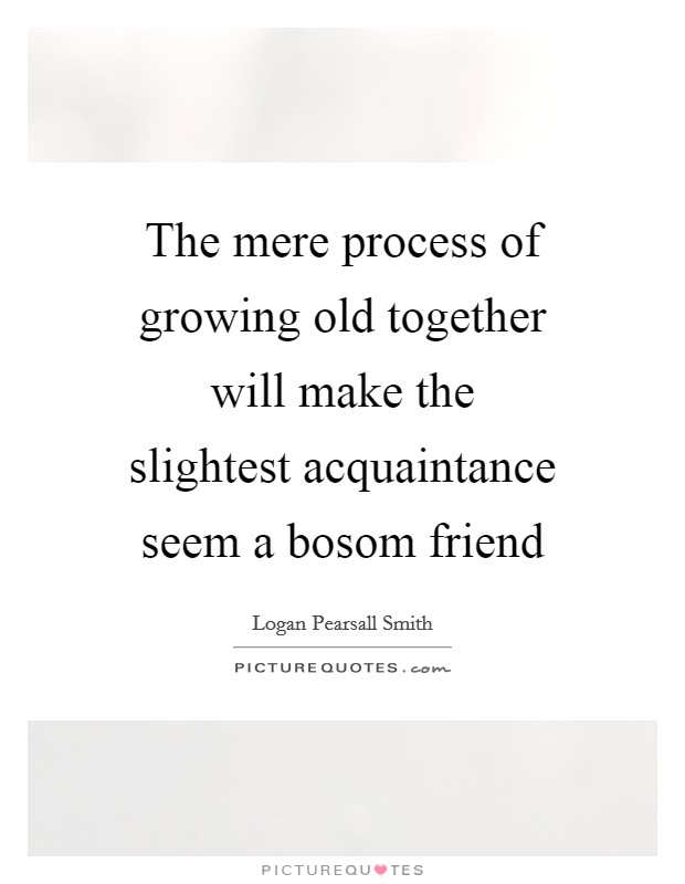 The mere process of growing old together will make the slightest acquaintance seem a bosom friend Picture Quote #1