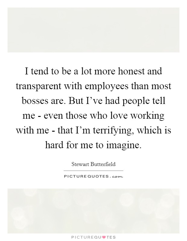I tend to be a lot more honest and transparent with employees than most bosses are. But I've had people tell me - even those who love working with me - that I'm terrifying, which is hard for me to imagine Picture Quote #1