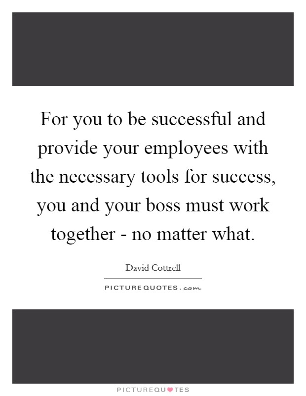 For You To Be Successful And Provide Your Employees With The