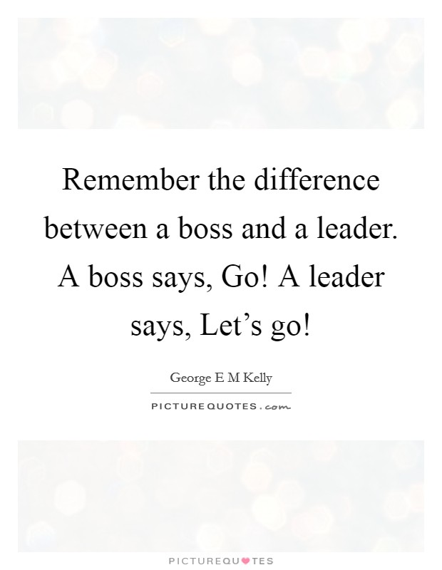 Remember the difference between a boss and a leader. A boss says, Go! A leader says, Let's go! Picture Quote #1
