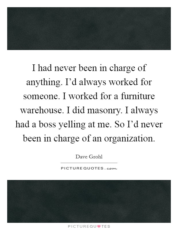 I had never been in charge of anything. I'd always worked for someone. I worked for a furniture warehouse. I did masonry. I always had a boss yelling at me. So I'd never been in charge of an organization Picture Quote #1