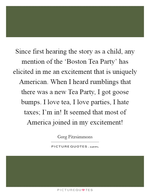 Since first hearing the story as a child, any mention of the 'Boston Tea Party' has elicited in me an excitement that is uniquely American. When I heard rumblings that there was a new Tea Party, I got goose bumps. I love tea, I love parties, I hate taxes; I'm in! It seemed that most of America joined in my excitement! Picture Quote #1