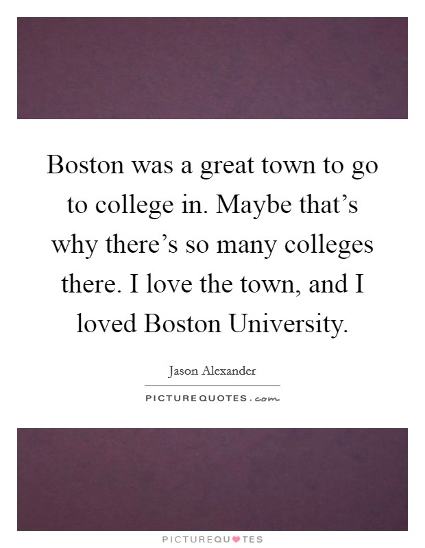 Boston was a great town to go to college in. Maybe that's why there's so many colleges there. I love the town, and I loved Boston University. Picture Quote #1