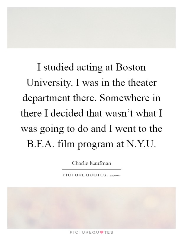 I studied acting at Boston University. I was in the theater department there. Somewhere in there I decided that wasn't what I was going to do and I went to the B.F.A. film program at N.Y.U Picture Quote #1