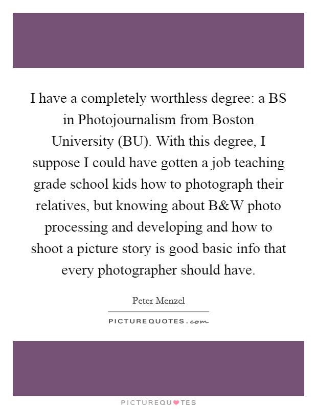 I have a completely worthless degree: a BS in Photojournalism from Boston University (BU). With this degree, I suppose I could have gotten a job teaching grade school kids how to photograph their relatives, but knowing about B Picture Quote #1