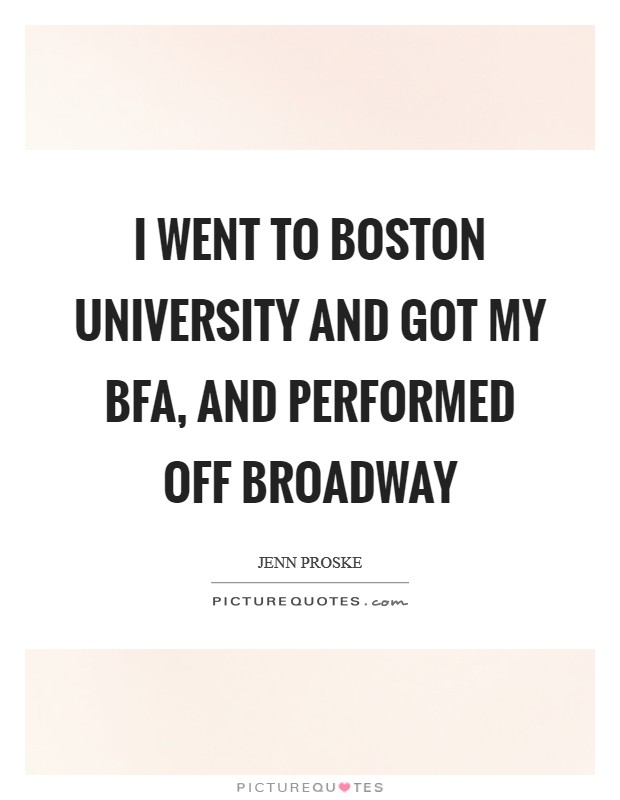 I went to Boston University and got my BFA, and performed Off Broadway Picture Quote #1