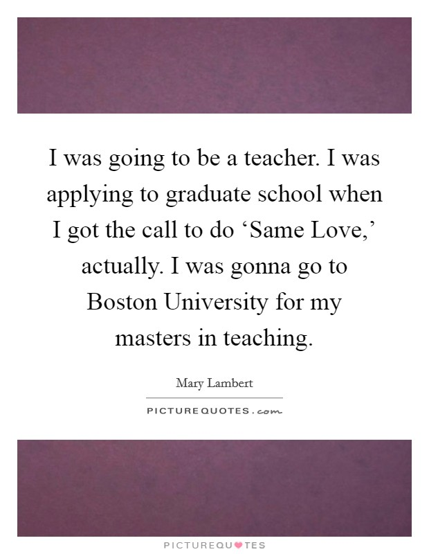 I was going to be a teacher. I was applying to graduate school when I got the call to do 'Same Love,' actually. I was gonna go to Boston University for my masters in teaching Picture Quote #1