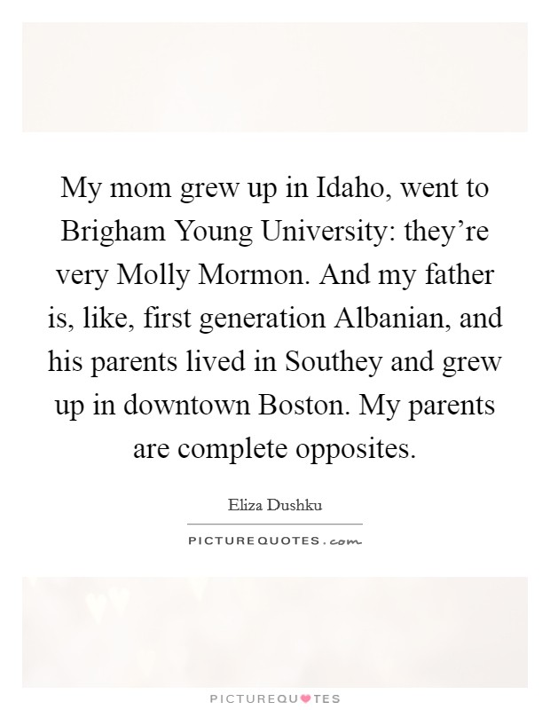 My mom grew up in Idaho, went to Brigham Young University: they're very Molly Mormon. And my father is, like, first generation Albanian, and his parents lived in Southey and grew up in downtown Boston. My parents are complete opposites Picture Quote #1