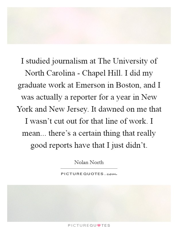 I studied journalism at The University of North Carolina - Chapel Hill. I did my graduate work at Emerson in Boston, and I was actually a reporter for a year in New York and New Jersey. It dawned on me that I wasn't cut out for that line of work. I mean... there's a certain thing that really good reports have that I just didn't Picture Quote #1
