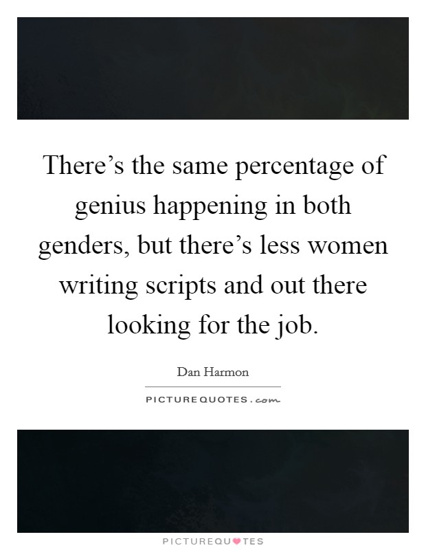 There's the same percentage of genius happening in both genders, but there's less women writing scripts and out there looking for the job. Picture Quote #1