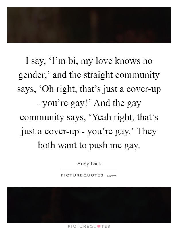 I say, 'I'm bi, my love knows no gender,' and the straight community says, 'Oh right, that's just a cover-up - you're gay!' And the gay community says, 'Yeah right, that's just a cover-up - you're gay.' They both want to push me gay Picture Quote #1