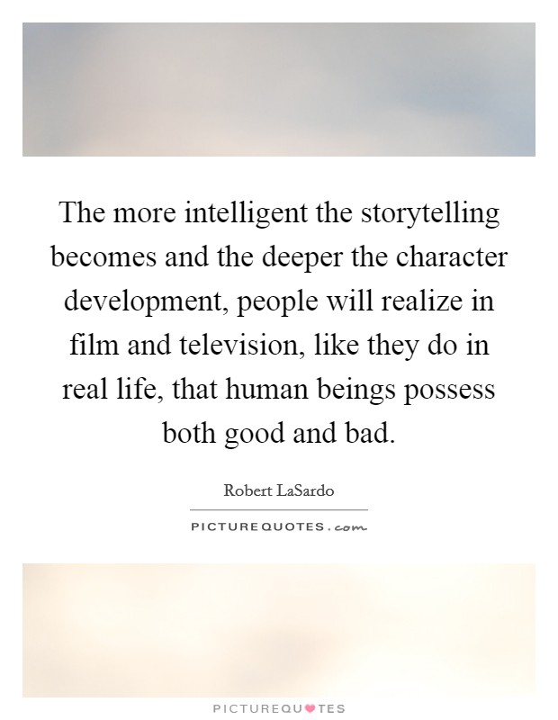 The more intelligent the storytelling becomes and the deeper the character development, people will realize in film and television, like they do in real life, that human beings possess both good and bad Picture Quote #1