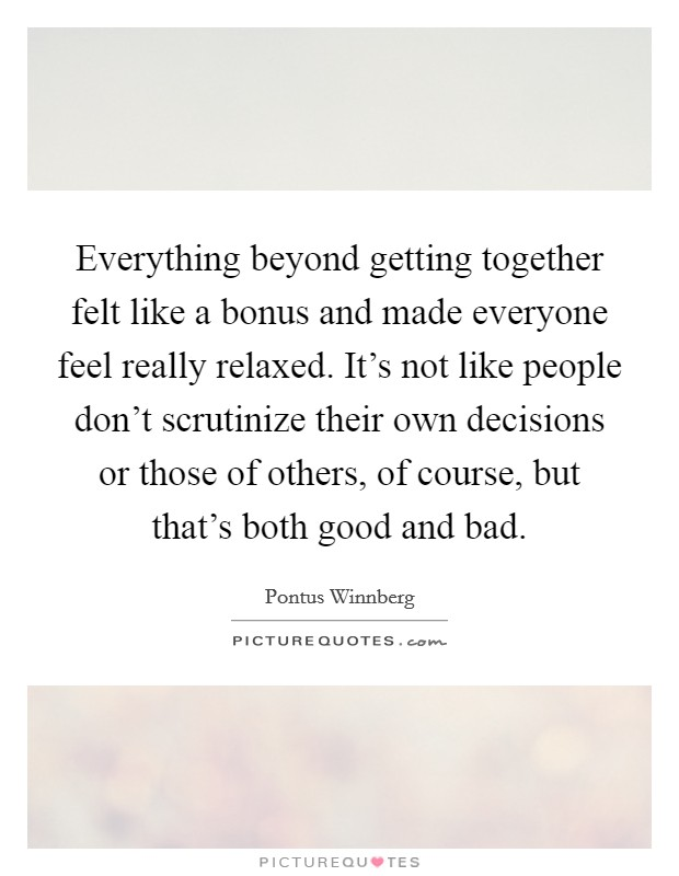 Everything beyond getting together felt like a bonus and made everyone feel really relaxed. It's not like people don't scrutinize their own decisions or those of others, of course, but that's both good and bad Picture Quote #1