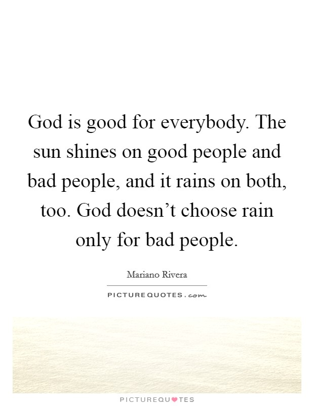 God is good for everybody. The sun shines on good people and bad people, and it rains on both, too. God doesn't choose rain only for bad people Picture Quote #1