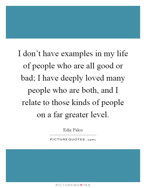 I don't have examples in my life of people who are all good or bad; I have deeply loved many people who are both, and I relate to those kinds of people on a far greater level Picture Quote #1