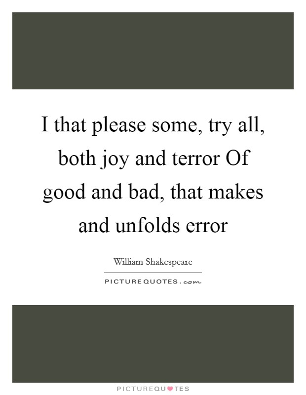 I that please some, try all, both joy and terror Of good and bad, that makes and unfolds error Picture Quote #1