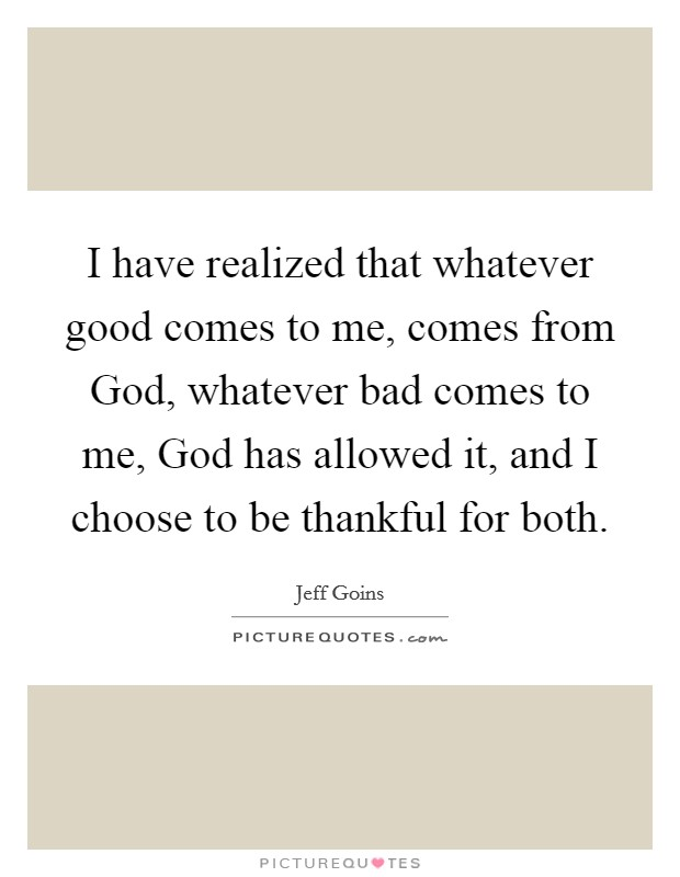 I have realized that whatever good comes to me, comes from God, whatever bad comes to me, God has allowed it, and I choose to be thankful for both Picture Quote #1