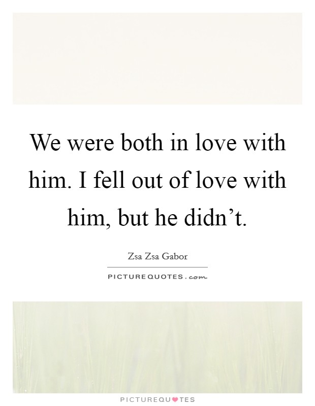 We were both in love with him. I fell out of love with him, but he didn't Picture Quote #1