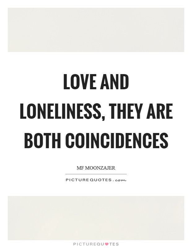 Love and loneliness, they are both coincidences Picture Quote #1