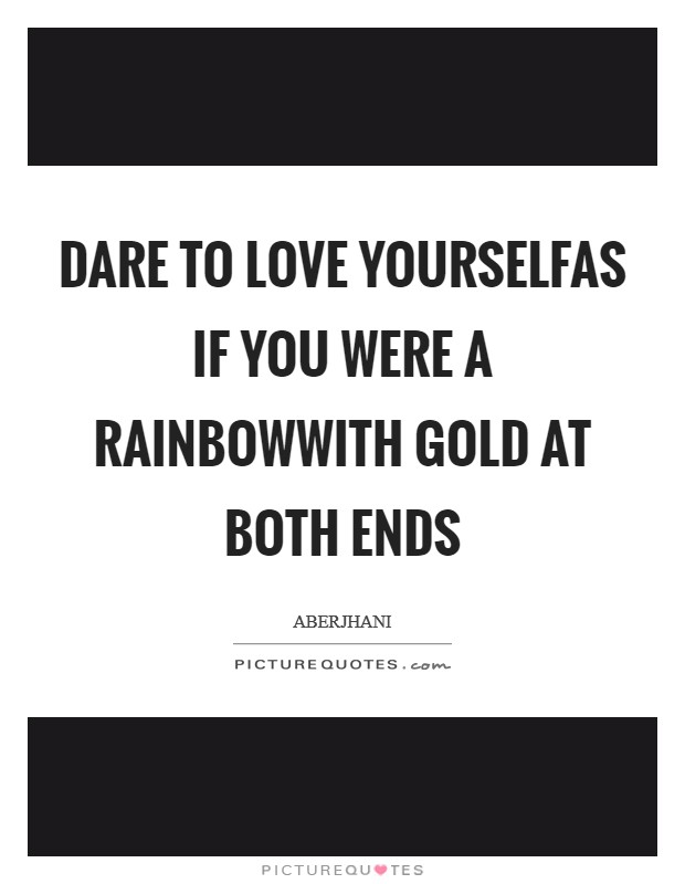 Dare to love yourselfas if you were a rainbowwith gold at both ends Picture Quote #1