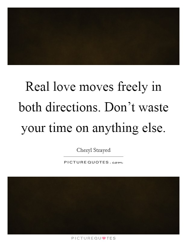 Real love moves freely in both directions. Don't waste your time on anything else Picture Quote #1
