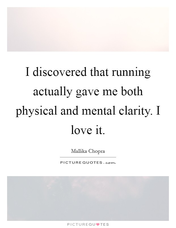 I discovered that running actually gave me both physical and mental clarity. I love it Picture Quote #1