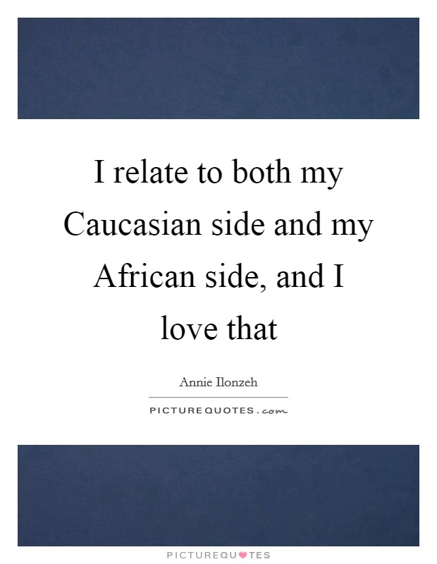 I relate to both my Caucasian side and my African side, and I love that Picture Quote #1