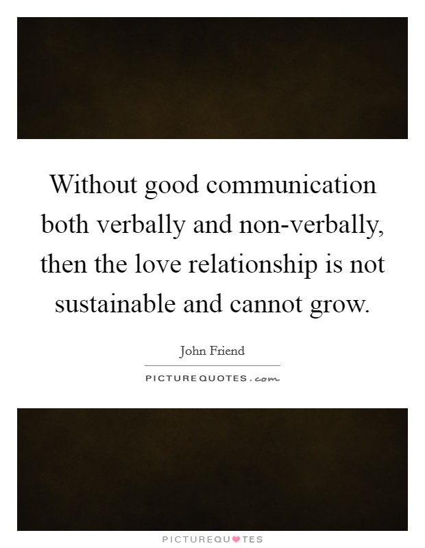 Without good communication both verbally and non-verbally, then the love relationship is not sustainable and cannot grow Picture Quote #1