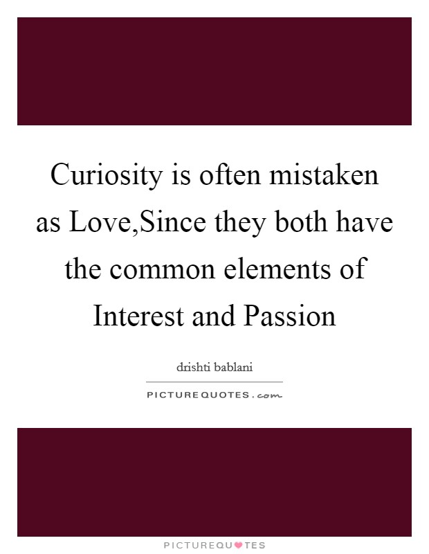Curiosity is often mistaken as Love,Since they both have the common elements of Interest and Passion Picture Quote #1