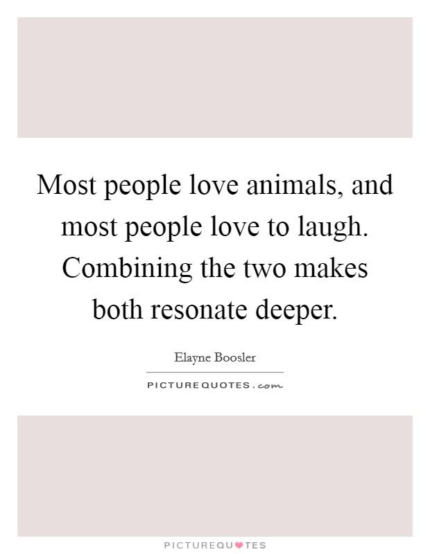 Most people love animals, and most people love to laugh. Combining the two makes both resonate deeper Picture Quote #1