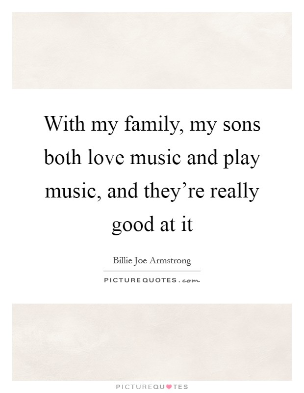 With my family, my sons both love music and play music, and they're really good at it Picture Quote #1